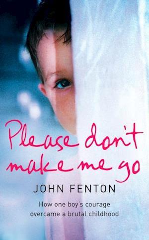 Please Don't Make Me Go: How One Boy's Courage Overcame A Brutal Childhood af John Fenton