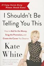 I Shouldn't be Telling You This af Kate White