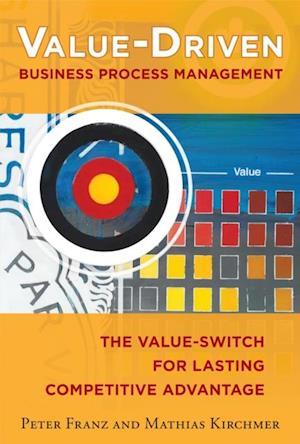 Value-Driven Business Process Management: The Value-Switch for Lasting Competitive Advantage af Peter Franz