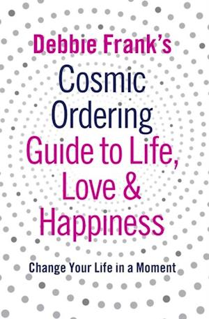 Debbie Frank's Cosmic Ordering Guide to Life, Love and Happiness af Frank