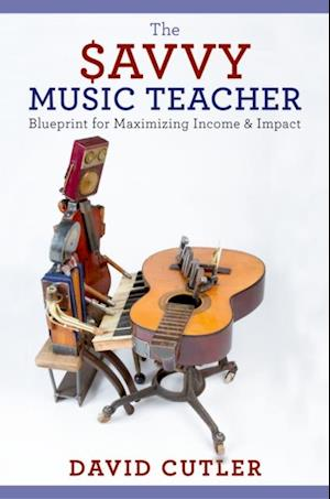 Savvy Music Teacher: Blueprint for Maximizing Income & Impact af David Cutler