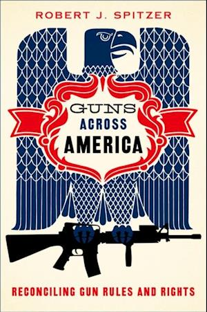 Guns across America: Reconciling Gun Rules and Rights af Robert Spitzer