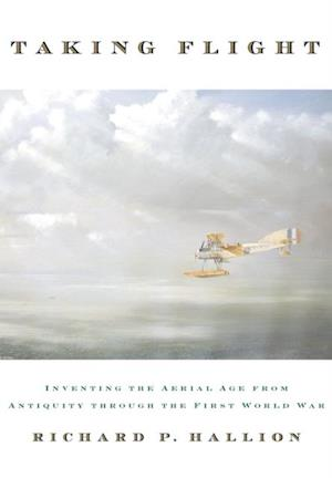 Taking Flight: Inventing the Aerial Age, from Antiquity through the First World War af Richard P. Hallion