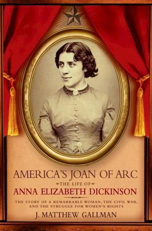 Americas Joan of Arc: The Life of Anna Elizabeth Dickinson af J. Matthew Gallman