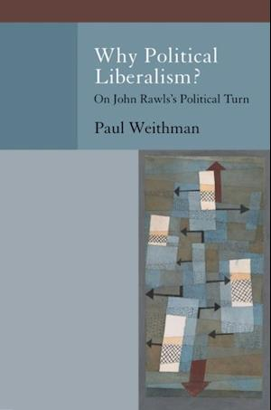 Why Political Liberalism?: On John Rawlss Political Turn af Paul Weithman