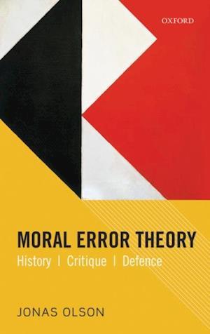 Moral Error Theory: History, Critique, Defence af Jonas Olson