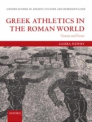 Greek Athletics in the Roman World: Victory and Virtue af Zahra Newby