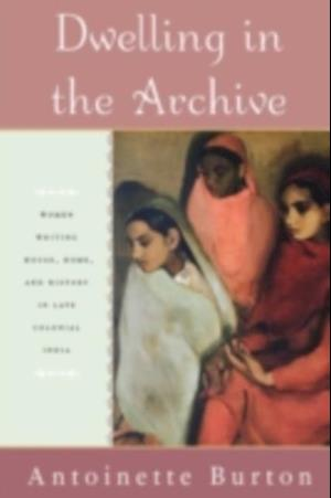 Dwelling in the Archive: Women Writing House, Home, and History in Late Colonial India af Antoinette Burton