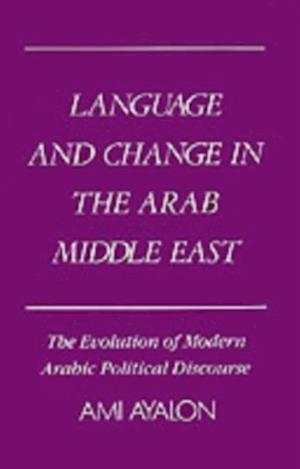 Language and Change in the Arab Middle East: The Evolution of Modern Arabic Political Discourse af Ami Ayalon
