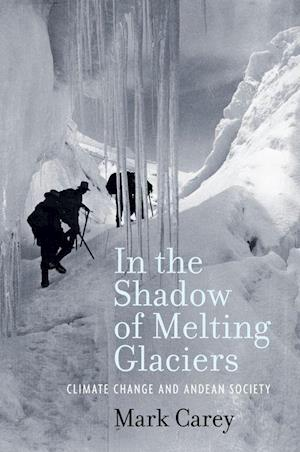 In the Shadow of Melting Glaciers af Mark Carey
