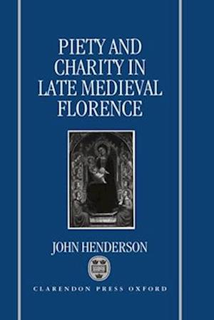 Piety and Charity in Late Medieval Florence af John Henderson