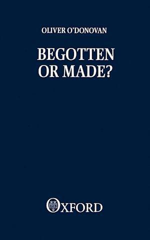 Begotten or Made af Oliver O'donovan