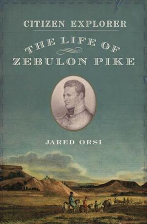 Citizen Explorer: The Life of Zebulon Pike af Jared Orsi