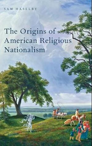 The Origins of American Religious Nationalism af Sam Haselby