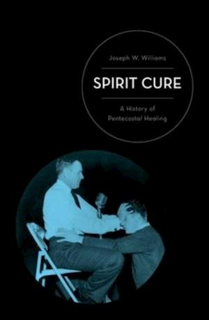 Spirit Cure: A History of Pentecostal Healing af Joseph W. Williams