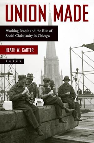 Union Made: Working People and the Rise of Social Christianity in Chicago af Heath W. Carter