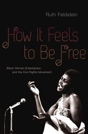 How It Feels to Be Free: Black Women Entertainers and the Civil Rights Movement af Ruth Feldstein