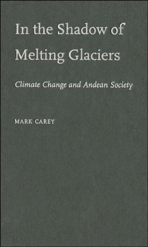 In the Shadow of Melting Glaciers: Climate Change and Andean Society af Mark Carey