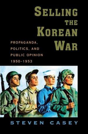 Selling the Korean War: Propaganda, Politics, and Public Opinion in the United States, 1950-1953 af Steven Casey
