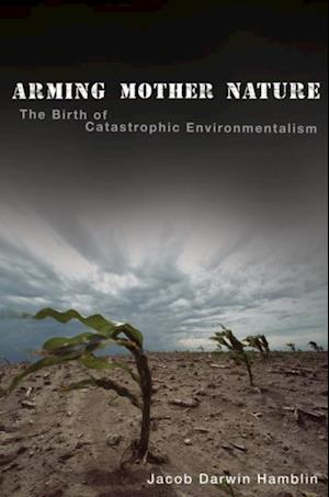 Arming Mother Nature: The Birth of Catastrophic Environmentalism af Jacob Darwin Hamblin