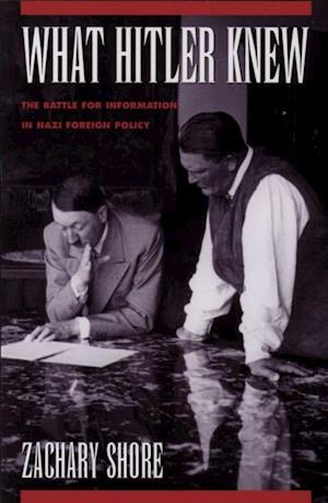 What Hitler Knew: The Battle for Information in Nazi Foreign Policy af Zachary Shore