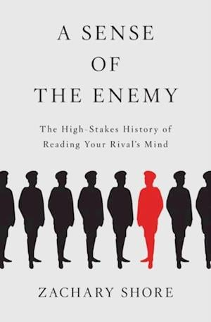 Sense of the Enemy: The High Stakes History of Reading Your Rivals Mind af Zachary Shore