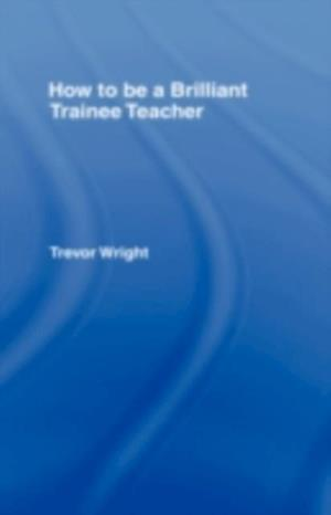 How to be a Brilliant Trainee Teacher af Trevor Wright