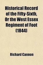 Historical Record of the Fifty-Sixth, or the West Essex Regiment of Foot; Containing an Account of the Formation of the Regiment in 1755, and of Its S af Anonymous, Richard Cannon