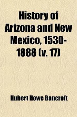 History of Arizona and New Mexico, 1530-1888 (Volume 17) af Hubert Howe Bancroft