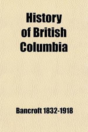 History of British Columbia, 1792-1887 (Volume 32); 1792-1887 af Hubert Howe Bancroft