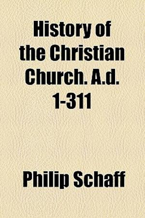 History of the Christian Church. A.D. 1-311 af Philip Schaff