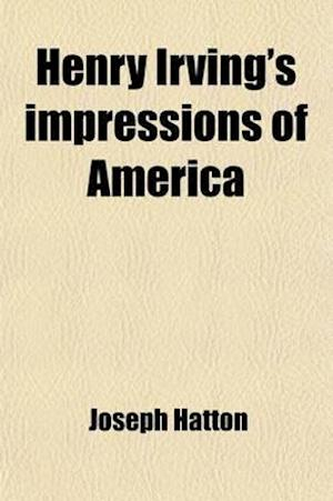 Henry Irving's Impressions of America af Joseph Hatton, Henry Irving