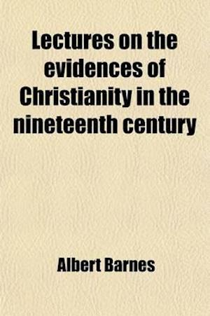 Lectures on the Evidences of Christianity in the Nineteenth Century; Delivered in the Mercer Street Church, New York, January 21 to February 21, 1867, af Albert Barnes