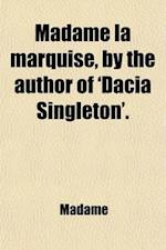 Madame La Marquise, by the Author of 'Dacia Singleton'. af Madame
