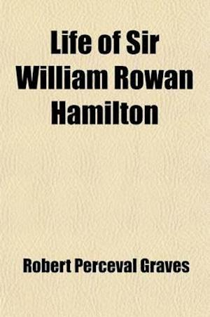 Life of Sir William Rowan Hamilton (Volume 3); Knt., LL. D., D. C. L., M. R. I. A., Andrews Professor of Astronomy in the University of Dublin, and Ro af Robert Perceval Graves