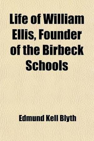 Life of William Ellis, Founder of the Birbeck Schools; With Some Account of His Writings, and of His Labours for the Improvement and Extension of Educ af Edmund Kell Blyth