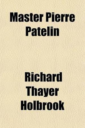 Master Pierre Patelin; A Farce in Three Acts af Richard Thayer Holbrook