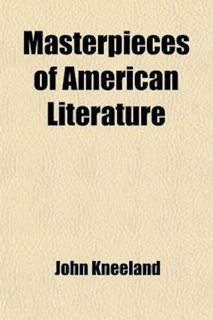 Masterpieces of American Literature; Franklin, Irving, Bryant, Webster, Everett, Longfellow, Hawthorne, Whittier, Emerson, Holmes, Lowell, Thoreau, O' af John Kneeland