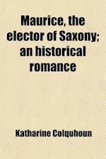 Maurice, the Elector of Saxony; An Historical Romance af Katharine Colquhoun
