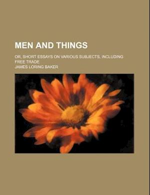 Men and Things; Or, Short Essays on Various Subjects, Including Free Trade af James Loring Baker
