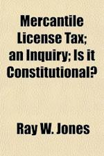 Mercantile License Tax; An Inquiry Is It Constitutional?. Who Are Liable & How? the Seven Remedies of the Citizen af Ray W. Jones