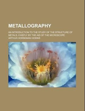 Metallography; An Introduction to the Study of the Structure of Metals, Chiefly by the Aid of the Microscope af Arthur Horseman Hiorns