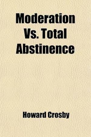 Moderation vs. Total Abstinence; Or, Dr. Crosby and His Reviewers af Howard Crosby