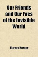 Our Friends and Our Foes of the Invisible World; How to Woo the Friends How to Conquer the Foes af Harvey Hersey