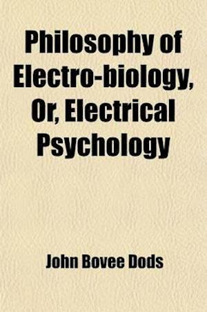 Philosophy of Electro-Biology, Or, Electrical Psychology; In a Course of Nine Lectures af John Bovee Dods