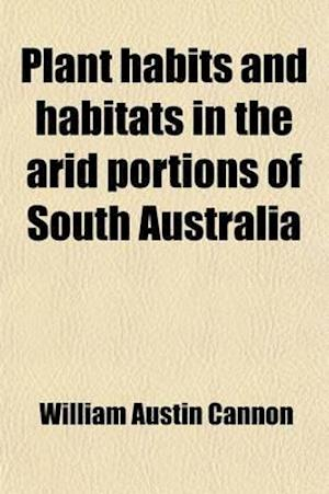 Plant Habits and Habitats in the Arid Portions of South Australia (Volume 308) af William Austin Cannon