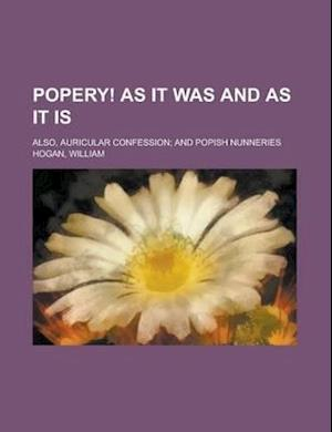 Popery! as It Was and as It Is; Also, Auricular Confession; And Popish Nunneries af William Hogan