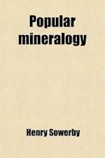 Popular Mineralogy; Comprising a Familiar Account of Minerals and Their Uses af Henry Sowerby
