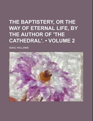 The Baptistery, or the Way of Eternal Life, by the Author of 'The Cathedral'. (Volume 2) af Isaac Williams
