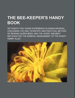 The Bee-Keeper's Handy Book; Or Twenty-Two Years' Experience in Queen-Rearing, Containing the Only Scientific and Practical Method of Rearing Queen Be af Henry Alley